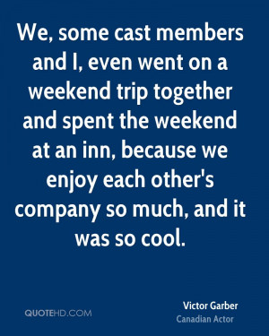 We, some cast members and I, even went on a weekend trip together and ...