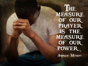 """... Measure Of Our Prayer Is The Measure Of Our Power """" - Andrew Murray"""