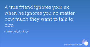 true friend ignores your ex when he ignores you no matter how much ...
