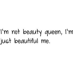 no beauty queen, I'm just beautiful me.