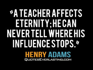 ... eternity; he can never tell where his influence stops. -Henery Adams