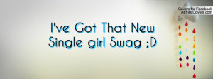 ve Got That New Single girl Swag ;D Profile Facebook Covers