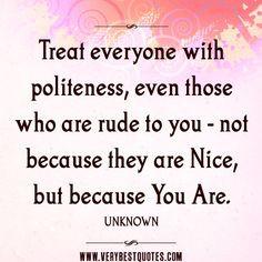 nice quotes, Treat everyone with politeness, even those who are rude ...