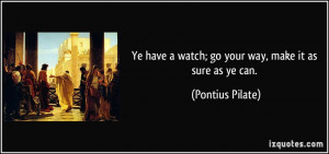 Ye have a watch; go your way, make it as sure as ye can. - Pontius ...