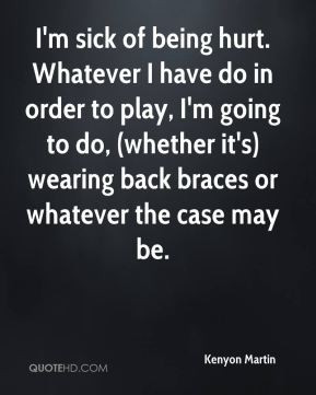 Martin - I'm sick of being hurt. Whatever I have do in order to play ...