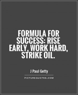 ... for success: rise early, work hard, strike oil Picture Quote #1