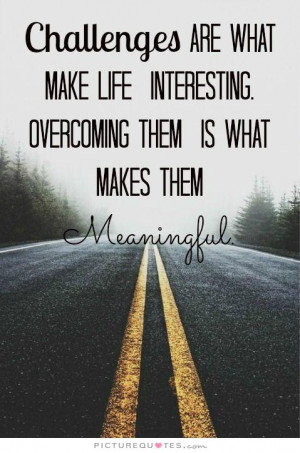 Challenges are what makes life interesting, overcoming them is what ...