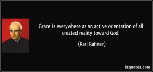 Grace is everywhere as an active orientation of all created reality ...
