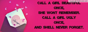 ... , She Wont Remember. Call A Girl Ugly Once, And She'll Never Forget