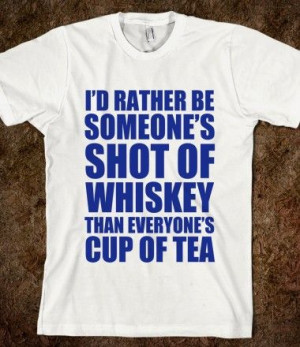 RATHER BE SOMEONE'S SHOT OF WHISKEY