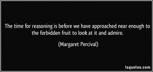 ... to the forbidden fruit to look at it and admire. - Margaret Percival