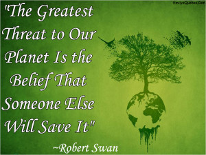 The Greatest Threat to Our Planet Is the Belief That Someone Else ...