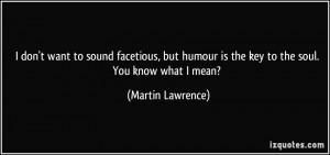 ... humour is the key to the soul. You know what I mean? - Martin Lawrence