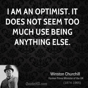 am an optimist. It does not seem too much use being anything else.