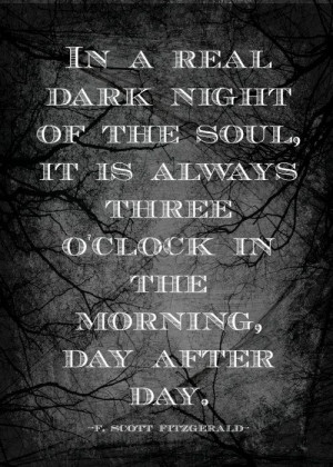 In a real dark night of the soul, it is always three o'clock in the ...