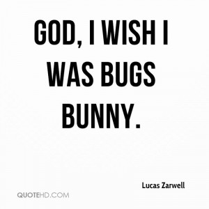God, I wish I was Bugs Bunny.
