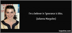 believer in 'Ignorance is bliss. - Julianna Margulies