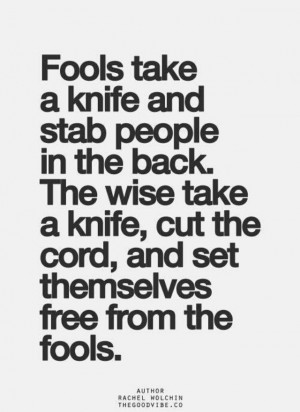 Fools. Stabbing people in the back. Cutting ties. Being a fool ...