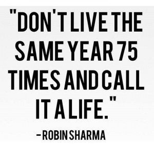 Quote on living the same year 75 times and calling it life by Robin ...