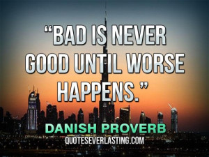 "Bad is never good until worse happens."" — Danish Proverb"