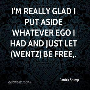 Patrick Stump - I'm really glad I put aside whatever ego I had and ...