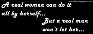 real women can do it all by herself, But a real man won't let her ...