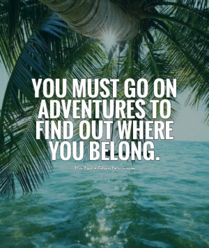 You must go on adventures to find out where you belong Picture Quote ...