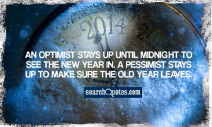 ... new year in. A pessimist stays up to make sure the old year leaves