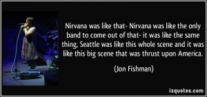 Nirvana was like that- Nirvana was like the only band to come out of ...