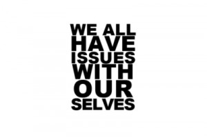 We All Have Issues With Our Selves.
