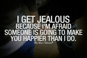 Romantic Quotes - I get jealous because I'm afraid
