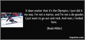 the Olympics. I just did it my way. I'm not a martyr, and I'm not a do ...
