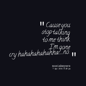 Quotes Picture: cause you stop talking to me think i'm gone cry ...