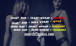 ... Dumb Woman = Affair. Dumb Man + Smart Woman = Marriage. Dumb Man