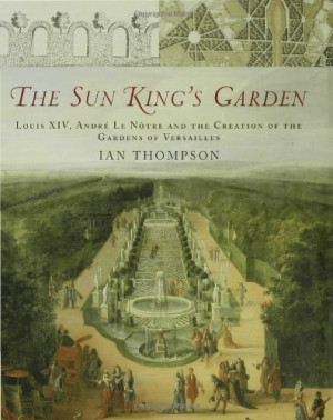 The Sun King's Garden: Louis XIV, Andre le Notre and the Creation of ...