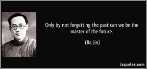 Only by not forgetting the past can we be the master of the future ...