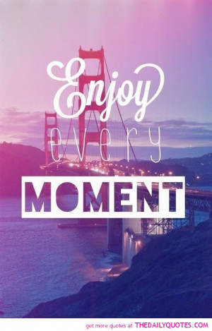enjoy-every-moment-quotes-sayings-pictures.jpg