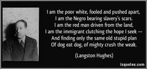 poor white, fooled and pushed apart, I am the Negro bearing slavery ...