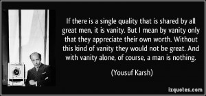 If there is a single quality that is shared by all great men, it is ...