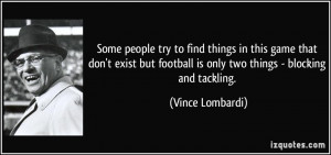 ... football is only two things - blocking and tackling. - Vince Lombardi