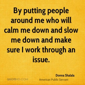 By putting people around me who will calm me down and slow me down and ...
