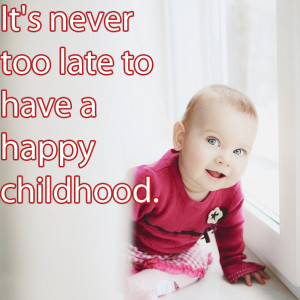 It's never too late to have a happy childhood - Happiness Quote.