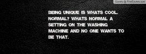 Being Unique is whats cool. Normal? What's Normal a Setting on the ...