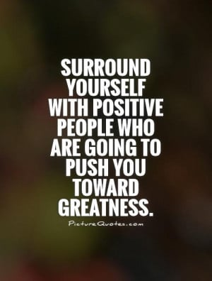 ... people who are going to push you toward greatness Picture Quote #1