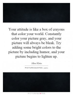 that color your world. Constantly color your picture gray, and your ...