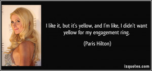 ... like, I didn't want yellow for my engagement ring. - Paris Hilton