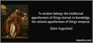 ... , the rational apprehension of things temporal. - Saint Augustine