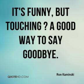 Ron Kaminski - It's funny, but touching ? a good way to say goodbye.
