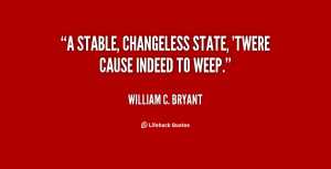 stable, changeless state, 'twere cause indeed to weep.""
