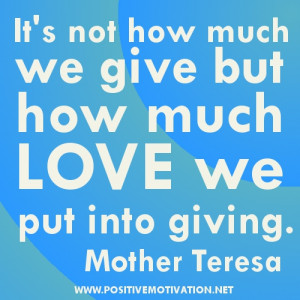... much we give but how much love we put into giving.MOTHER TERESA QUOTES